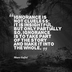 """""""Ignorance is not clueless; it is insightful, but only partially so. Ignorance is to take part of the story and make it into the whole."""" - Marc Gafni"""