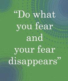Do what you fear and your fear disappears