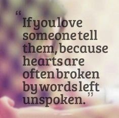 If you love someone, tell them because hearts are often broken by words left unspoken.