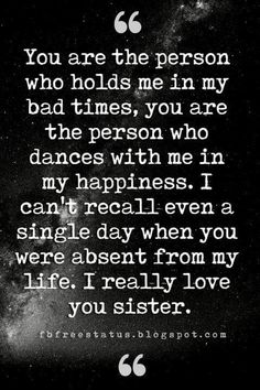 love you sisters quotes, You are the person who holds me in my bad times, you are the person who dances with me in my happiness. I can't recall even a single day when you were absent from my life. I really love you sister.
