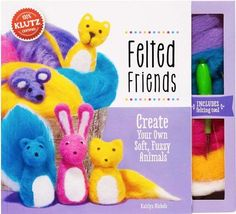 Felted Friends: Create Your Own Soft, Fuzzy Animals