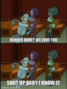 Bender, honey, we love you!     Shut up baby, I know it!