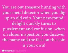 You are out treasure hunting with your metal detector when you dig up an old coin. Your new-found delight quickly turns to confusion, when on closer inspection you discover the name and face on the coin is your own!