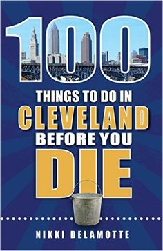 100 Things to Do in Cleveland Before You Die (100 Things to Do Before You Die): Nikki Delamotte: 9781681060538: Amazon.com: Books