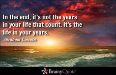 In the end, it's not the years in your life that count. It's the life in your years. - Abraham Lincoln
