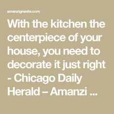 With the kitchen the centerpiece of your house, you need to decorate it just right - Chicago Daily Herald – Amanzi Marble & Granite