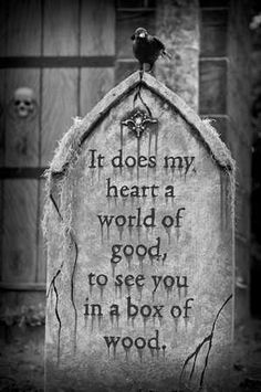 It does my heart a world of good, to see you in a box of wood. :p