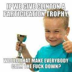 Cut the shit with the fucking trophies already..No one wants a fucking trophy. We want a president who isn't a bigot, sexist, tax cheat, draft dodging criminal.