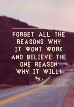 Forget All The Reasons Why It Wont Work And Believe The One Reason It Will