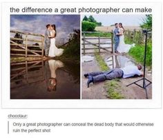 Lol no but they dont get it, the left pic is from the photographers view,.the right pic is the photographer on the puddle taking the pic. Its trying to say look at how raw the pic actually looks on the right, but on the left from that angle it is a gorgeous shot and background. All bcuz they got a photgrapher willing to lay over puddles to capture that perfect shot.