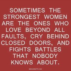 Sometimes the strongest women are the ones who love beyond all faults, cry behind closed doors, and fight battles that nobody knows about.