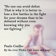 """No one can avoid defeat. That is why it is better to lose a few battles in the fight for your dreams than to be defeated without even knowing why you are fighting."" #PauloCoelho #Inspirational #Quotes @Candidman"
