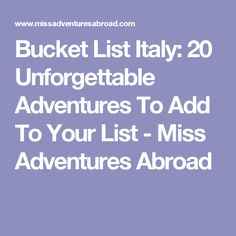 Bucket List Italy: 20 Unforgettable Adventures To Add To Your List - Miss Adventures Abroad