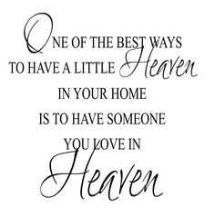 One of the best ways to have a little heaven in your home is to have someone you love in heaven.
