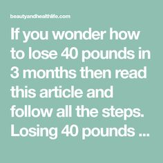 If you wonder how to lose 40 pounds in 3 months then read this article and follow all the steps. Losing 40 pounds isn't easy but if you are persistent then you'll succeed.