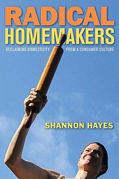 Radical Homemakers: Reclaiming Domesticity from a Consumer Culture | IndieBound