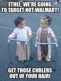 Ethel, we're going to Target, not WALMART !  Get those curlers out of your hair !