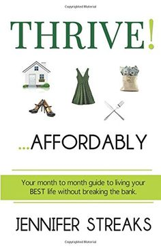 Thrive! ... Affordably: Your month-to-month guide to living your BEST life without breaking the bank. by Jennifer Streaks http://www.amazon.com/dp/0692625941/ref=cm_sw_r_pi_dp_SgC3wb01DYT3X