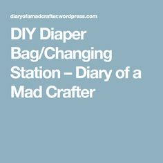 DIY Diaper Bag/Changing Station – Diary of a Mad Crafter
