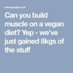 Can you build muscle on a vegan diet? Yep - we've just gained 8kgs of the stuff