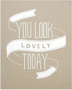 you look lovely today.
