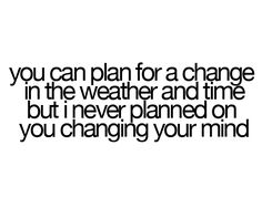 you can plan for a change in the weather and time but i never planned on you chaning your mind.
