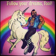 Mr. T riding a unicorn with a rainbow backdrop. WHAT MORE DO YOU NEED TO GET PSYCHED?!