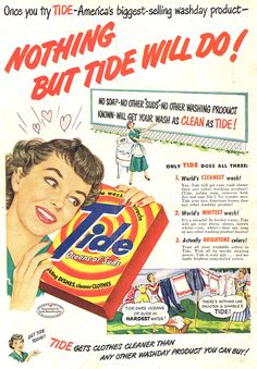 There's NOTHING like Procter and Gamble's Tide, Nothing...Helen found herself thinking of Tide constantly, that cheerful box, the phont so easy to read, sometimes she would go to the laundry room and just...sniff it.  Hubby started to worry when she began to sleep with it, just like a teddy bear...we don't need him, she would murmur to the box when hubby was away at work, it's just you and me...you...and me...the box seemed to look at her sympathetically.  Tide, 1950 #50s #advertising