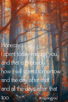 Honestly, I spent today missing you and that is probably how I will spend tomorrow and the day after that and the day after that. #grief Missing You: 22 Honest Quotes About Grief