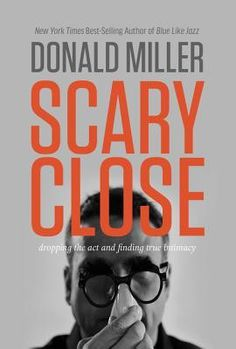 Scary Close: Dropping the Act and Finding True Intimacy By Donald Mill – Unveiled Wife Online Book Store