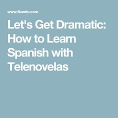 Let's Get Dramatic: How to Learn Spanish with Telenovelas