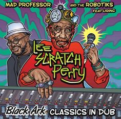 "Mad Professor & The Robotiks - Black Ark Classics in Dub (feat. Lee ""Scratch"" Perry)"