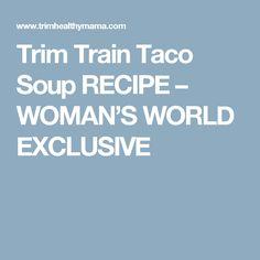 Trim Train Taco Soup RECIPE – WOMAN'S WORLD EXCLUSIVE