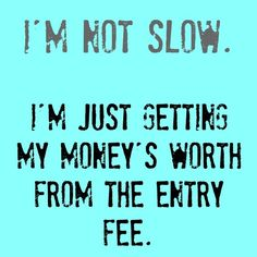 I'm not slow. I'm just getting my money's worth from the entry fee.