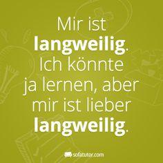 """Lustige Sprüche - Facebook-Spruch Langeweile statt Lernen: """"Mir ist langweilig. Ich könnte ja lernen, aber mir ist lieber langweilig."""" (http://magazin.sofatutor.com/schueler/)"""