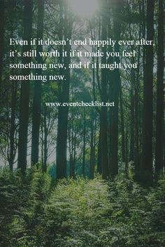 Even if it doesn't end happily ever after, it's still worth it if it made you feel something new, and if it taught you something new. #QuoteOfTheDay - www.eventchecklist.net