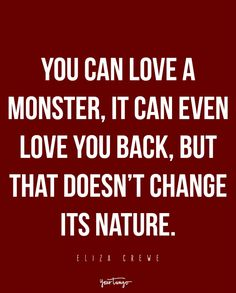 """You can love a monster, it can even love you back, but that doesn't change its nature."" - Eliza Crewe"