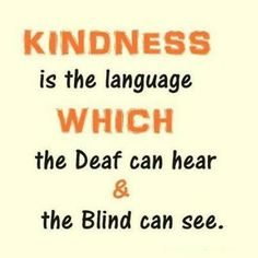 """KINDNESS is the language WHICH the deaf can hear & blind can see."""