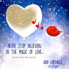 Never stop believing in the magic of Love... and cupcakes.  ~ Princess Sassy Pants & Co