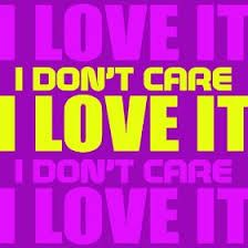 i don't care i love it - Cerca con Google