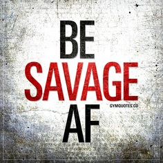 Be savage AF. Click here for all our AWESOME motivational gym and workout quotes and sayings! All original and only on gymquotes.co!
