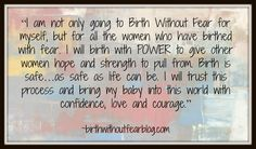"""""""I am not only going to Birth Without Fear for myself, but for all the women who have birthed WITH fear. I will birth with POWER to give women after me hope and strength to pull from. Birth is safe…as safe as life can be…and I will trust in it and bring this baby into this world with confidence, love and courage."""" ~birthwithoutfearblog.com"""