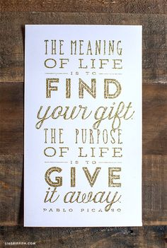 The meaning of life is to find your gift. The purpose of life is to give it away ~Pablo Picasso