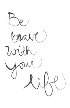 """Be brave with your life."""