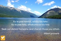 """Seek out distant horizons, and cherish those you attain."" Maori proverb"