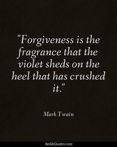 Forgiveness is the fragrance that the violet sheds on the heel that has crushed it....wow