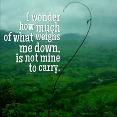 I wonder how much of what weighs me down, is NOT mine to carry.