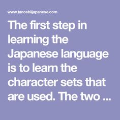The first step in learning the Japanese language is to learn the character sets that are used. The two phonetic character sets that you need to learn first are the hiragana and the katakana. Both these character sets describe how a word sounds, so they are used in the same way that we use the Roman letters in the English alphabet. Note, in general the hiragana is used to describe words of Japanese origin, while the katakana is used to describe words of foreign origin.