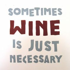 Sometimes wine is just necessary.