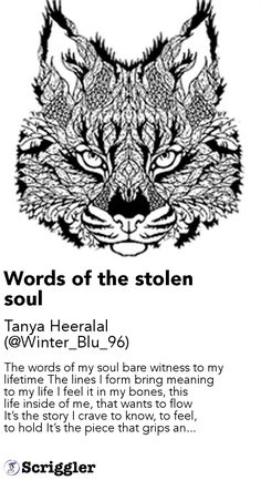 Words of the stolen soul by Tanya Heeralal (@Winter_Blu_96) https://scriggler.com/detailPost/story/48576 The words of my soul bare witness to my lifetime The lines I form bring meaning to my life I feel it in my bones, this life inside of me, that wants to flow It's the story I crave to know, to feel, to hold It's the piece that grips an...